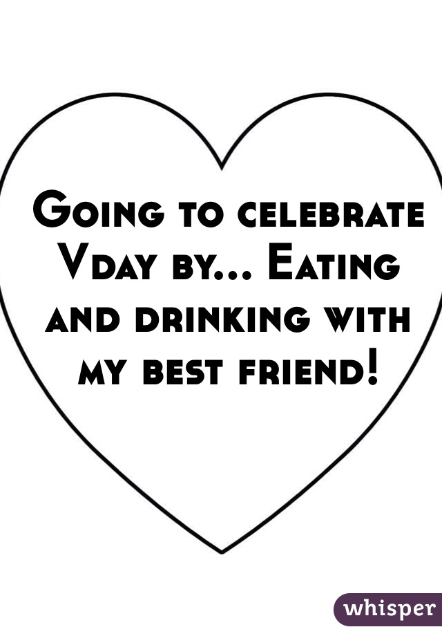 Going to celebrate Vday by... Eating and drinking with my best friend!