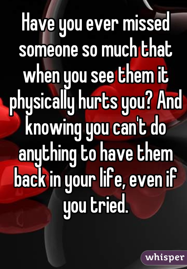 Have you ever missed someone so much that when you see them it physically hurts you? And knowing you can't do anything to have them back in your life, even if you tried.