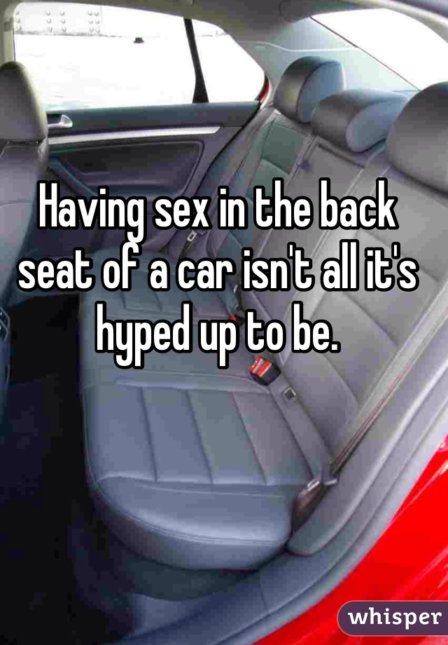 Having sex in the back seat of a car isn't all it's hyped up to be.