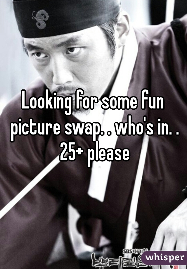 Looking for some fun picture swap. . who's in. . 25+ please