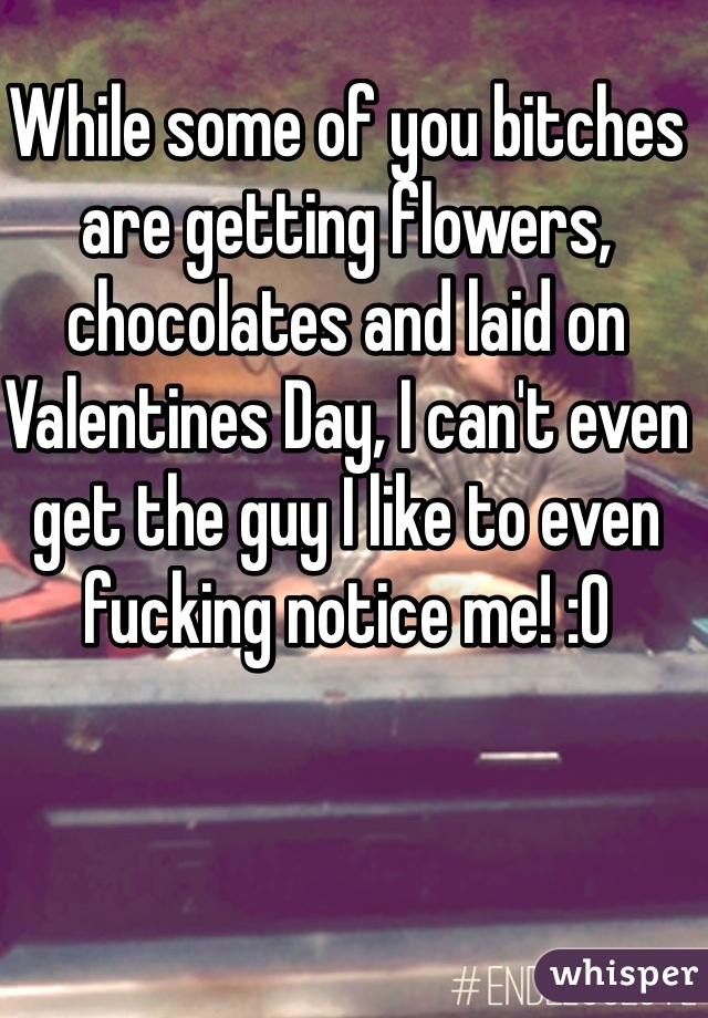 While some of you bitches are getting flowers, chocolates and laid on Valentines Day, I can't even get the guy I like to even fucking notice me! :0