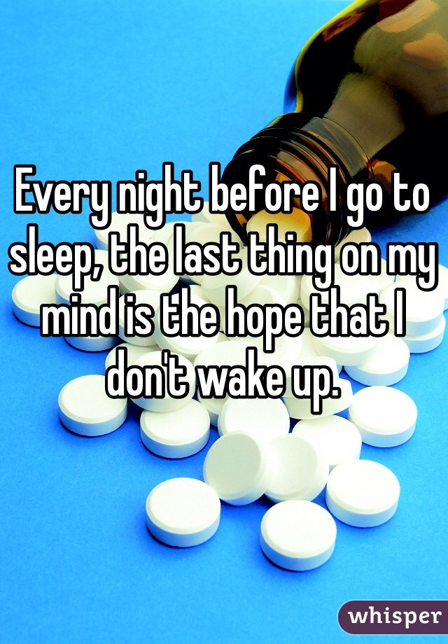 Every night before I go to sleep, the last thing on my mind is the hope that I don't wake up.