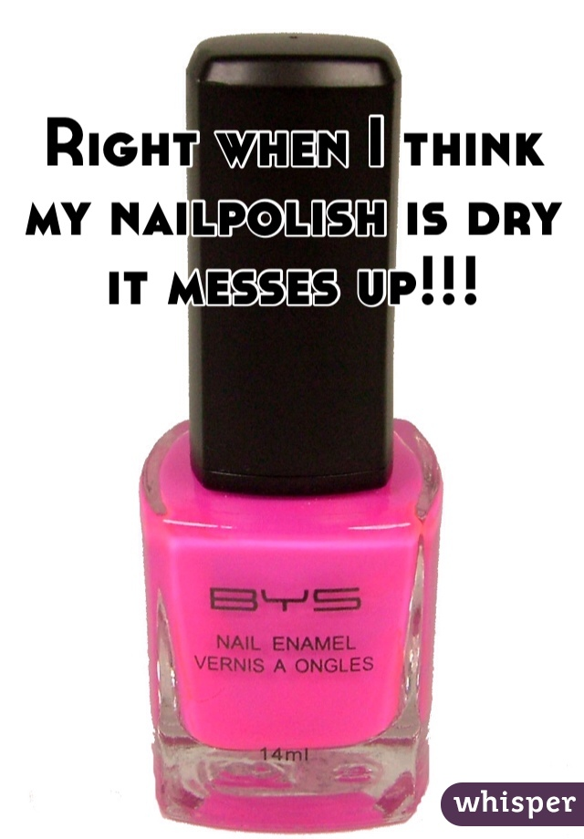 Right when I think my nailpolish is dry it messes up!!!