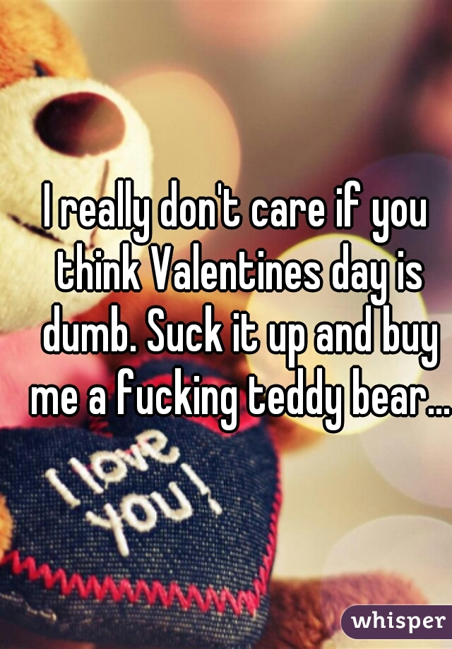 I really don't care if you think Valentines day is dumb. Suck it up and buy me a fucking teddy bear...