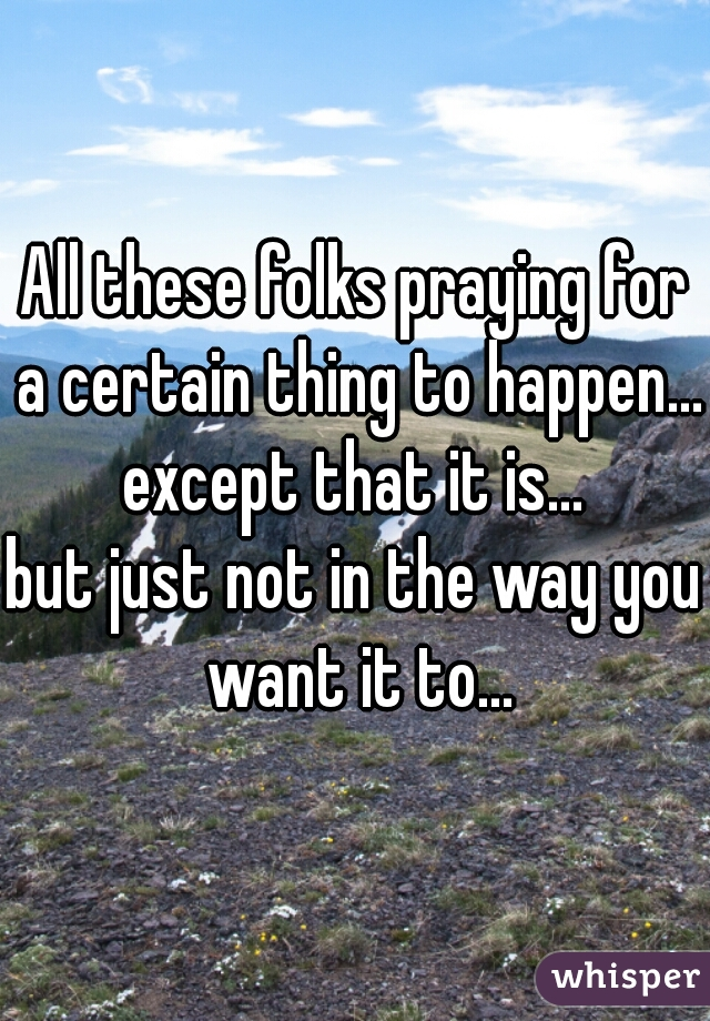 All these folks praying for a certain thing to happen... except that it is... but just not in the way you want it to...
