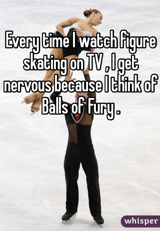 Every time I watch figure skating on TV , I get nervous because I think of Balls of Fury .