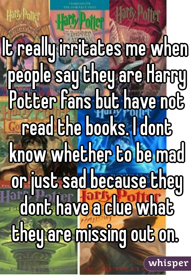 It really irritates me when people say they are Harry Potter fans but have not read the books. I dont know whether to be mad or just sad because they dont have a clue what they are missing out on.