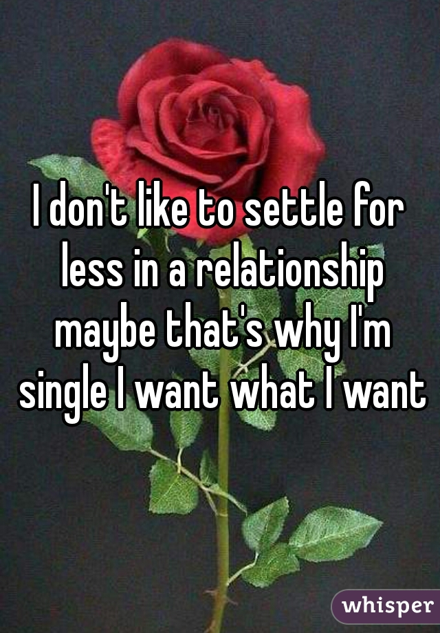 I don't like to settle for less in a relationship maybe that's why I'm single I want what I want