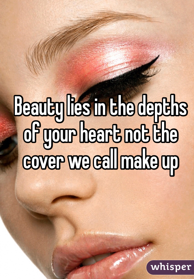 Beauty lies in the depths of your heart not the cover we call make up