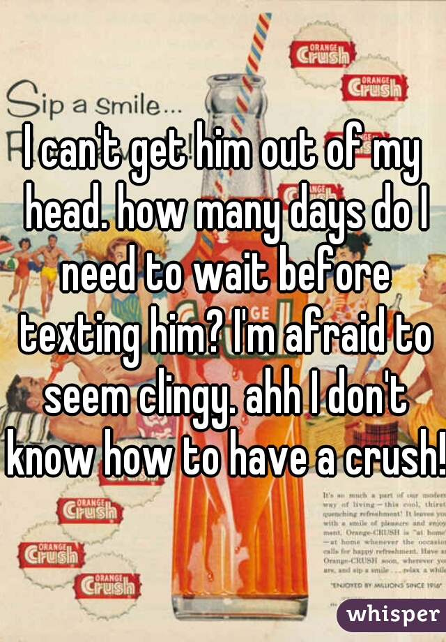 I can't get him out of my head. how many days do I need to wait before texting him? I'm afraid to seem clingy. ahh I don't know how to have a crush!
