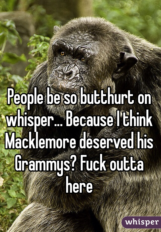 People be so butthurt on whisper... Because I think Macklemore deserved his Grammys? Fuck outta here