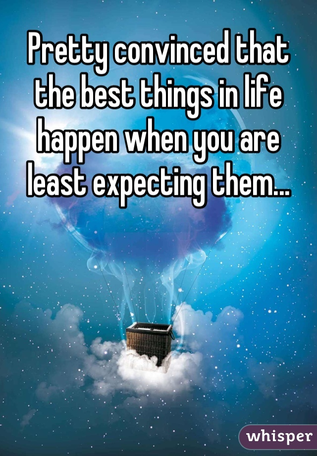 Pretty convinced that the best things in life happen when you are least expecting them...