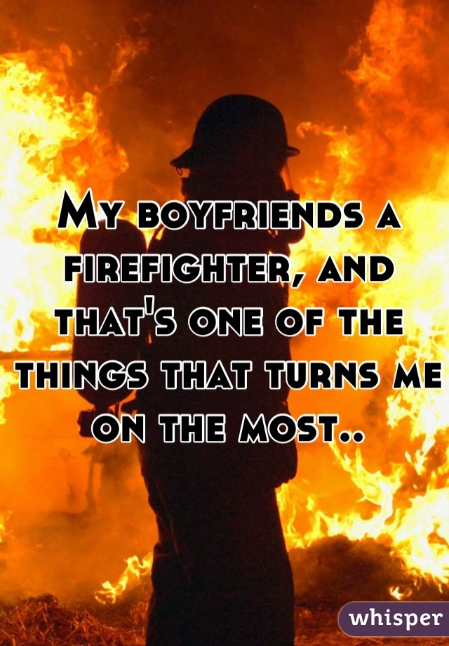 My boyfriends a firefighter, and that's one of the things that turns me on the most..