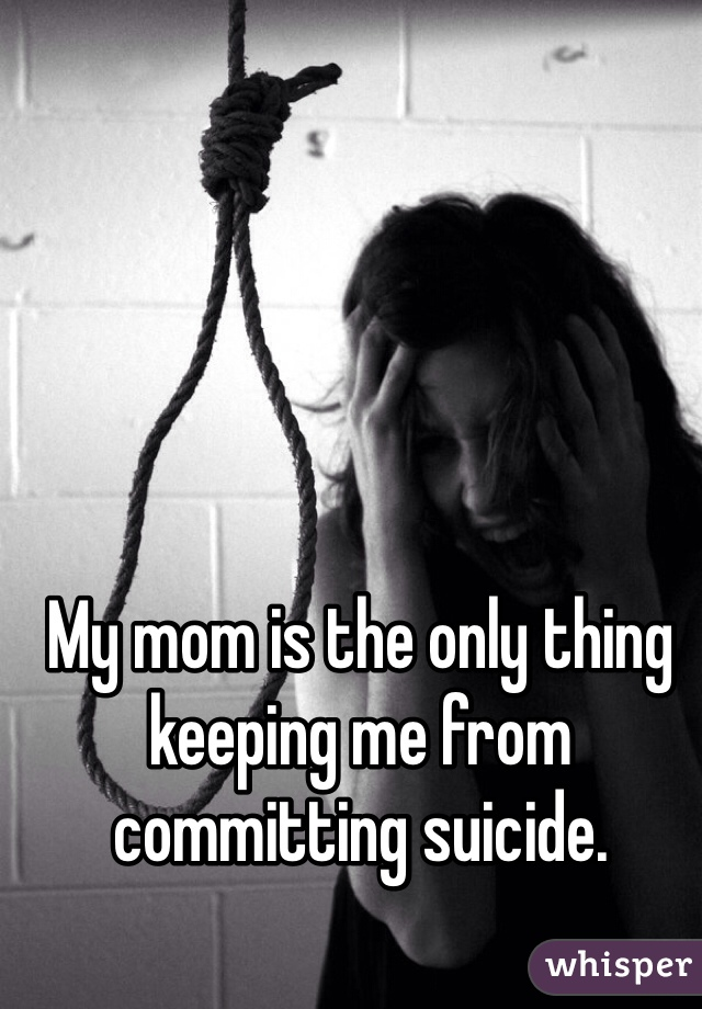 My mom is the only thing keeping me from committing suicide.