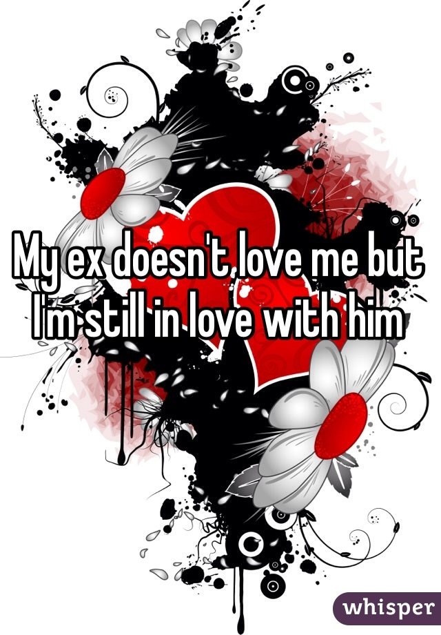 My ex doesn't love me but I'm still in love with him