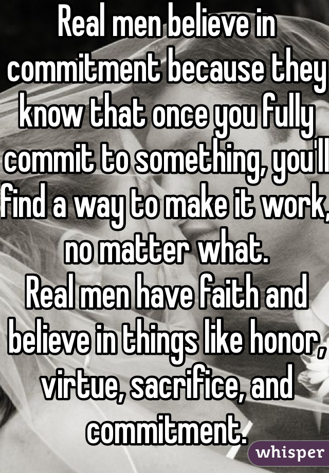 Real men believe in commitment because they know that once you fully commit to something, you'll find a way to make it work, no matter what. Real men have faith and believe in things like honor, virtue, sacrifice, and commitment.