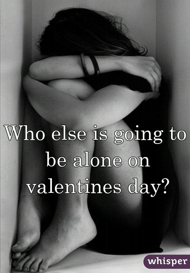 Who else is going to be alone on valentines day?