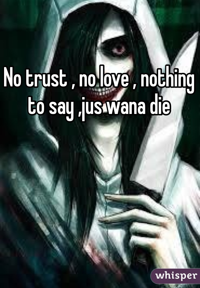 No trust , no love , nothing to say ,jus wana die