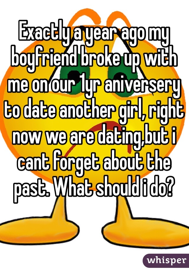 Exactly a year ago my boyfriend broke up with me on our 1yr aniversery to date another girl, right now we are dating,but i cant forget about the past. What should i do?
