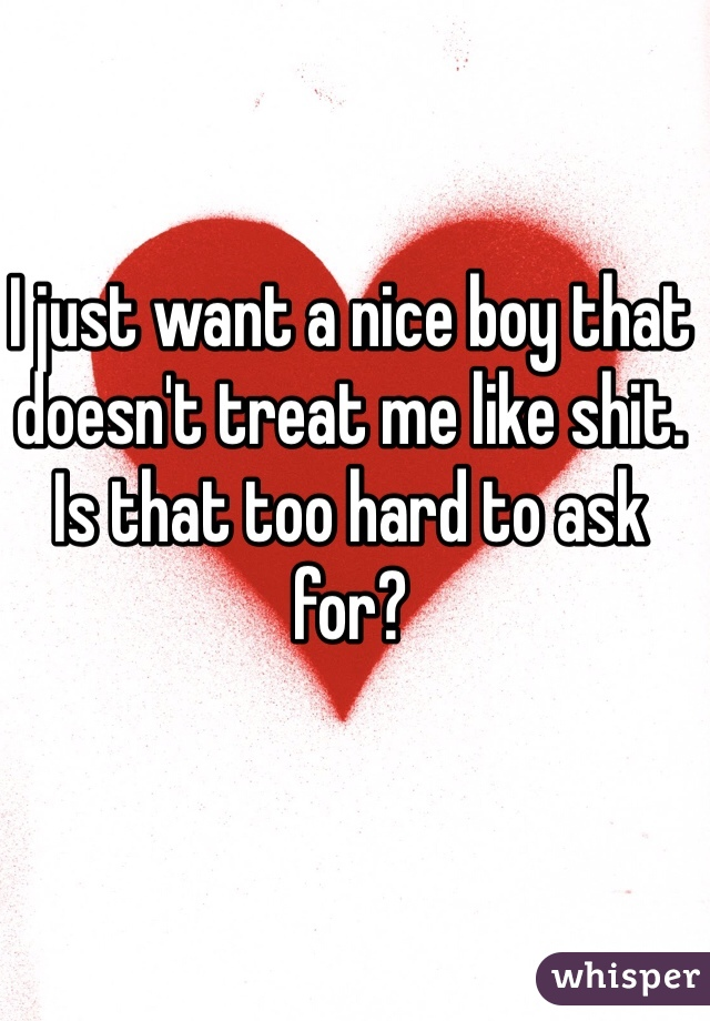 I just want a nice boy that doesn't treat me like shit. Is that too hard to ask for?