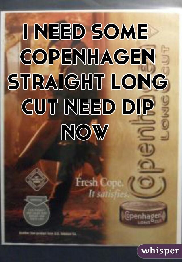 I NEED SOME COPENHAGEN STRAIGHT LONG CUT NEED DIP NOW