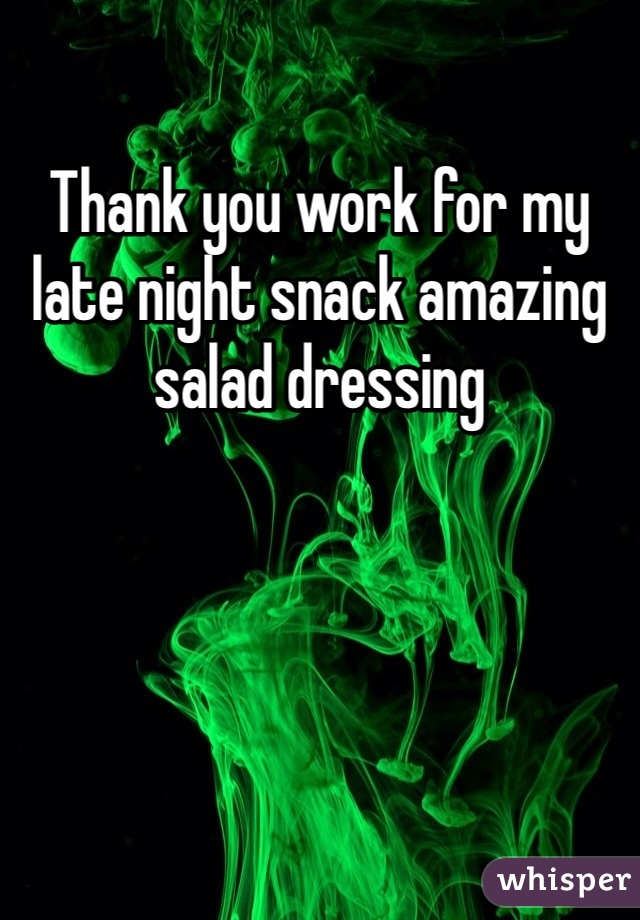 Thank you work for my late night snack amazing salad dressing
