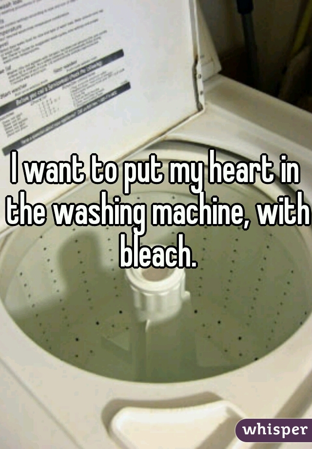 I want to put my heart in the washing machine, with bleach.
