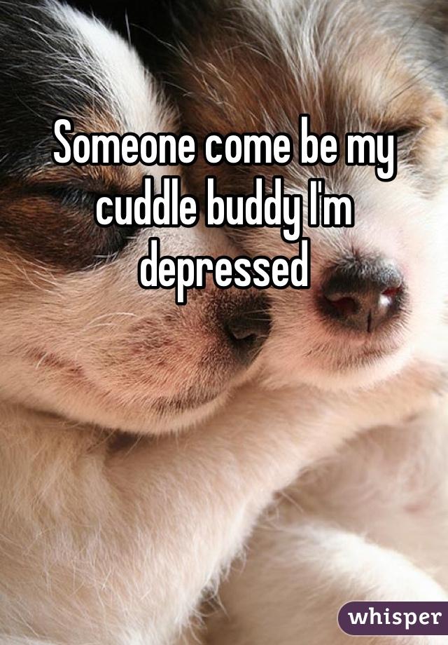 Someone come be my cuddle buddy I'm depressed