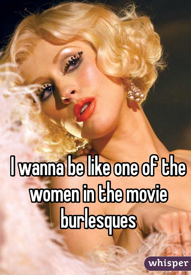 I wanna be like one of the women in the movie burlesques