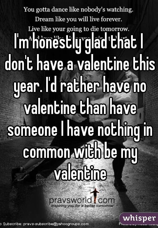 I'm honestly glad that I don't have a valentine this year. I'd rather have no valentine than have someone I have nothing in common with be my valentine