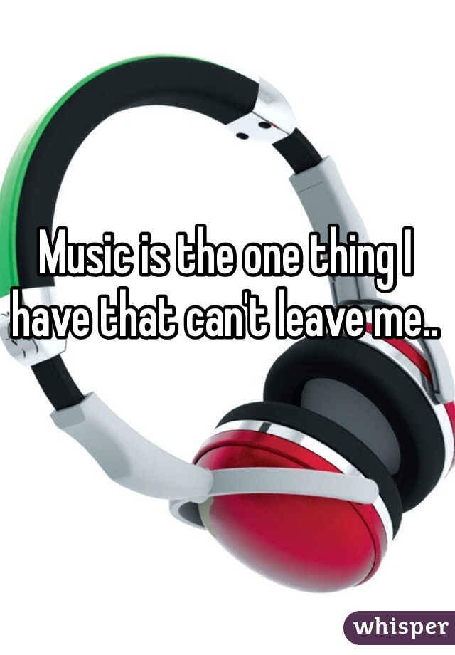 Music is the one thing I have that can't leave me..