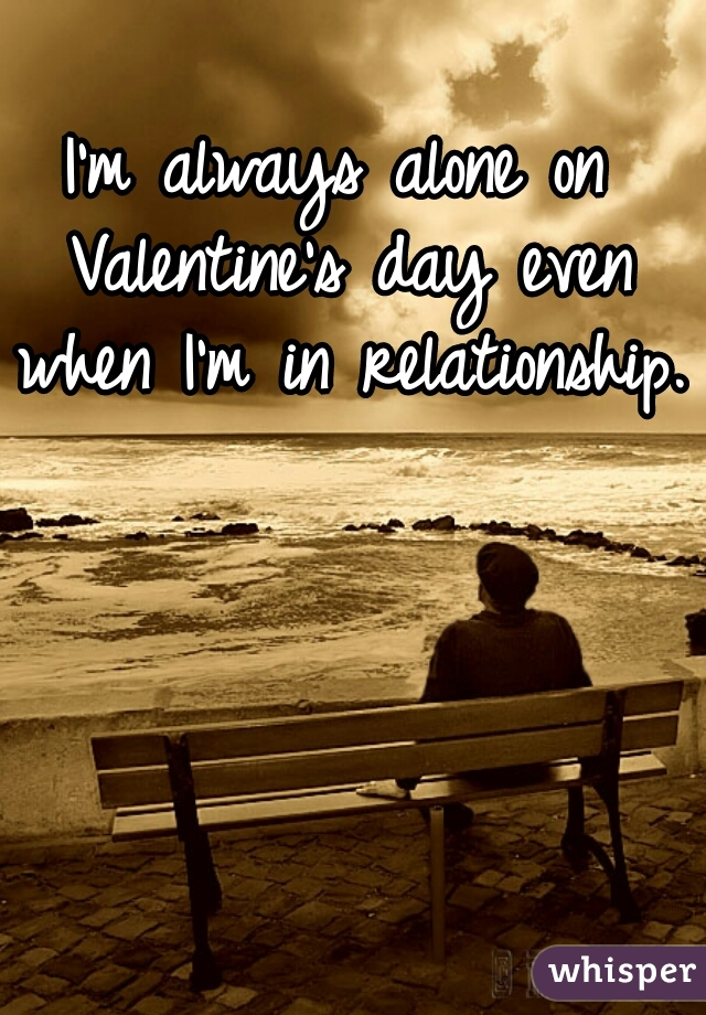 I'm always alone on Valentine's day even when I'm in relationship.