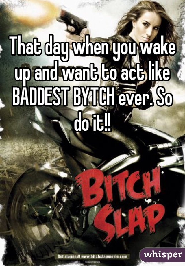That day when you wake up and want to act like BADDEST BYTCH ever. So do it!!