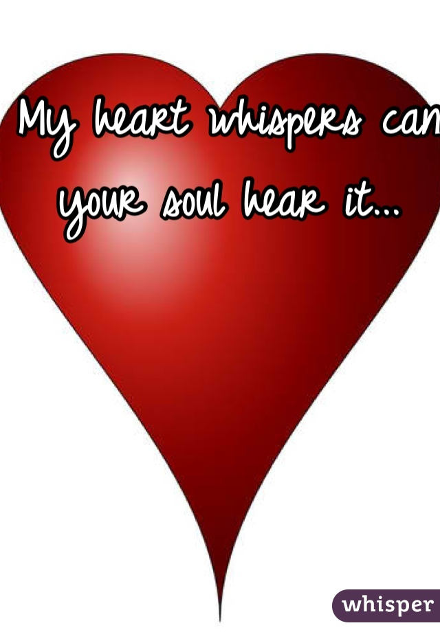 My heart whispers can your soul hear it...