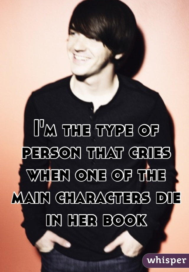 I'm the type of person that cries when one of the main characters die in her book
