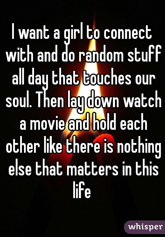 I want a girl to connect with and do random stuff all day that touches our soul. Then lay down watch a movie and hold each other like there is nothing else that matters in this life