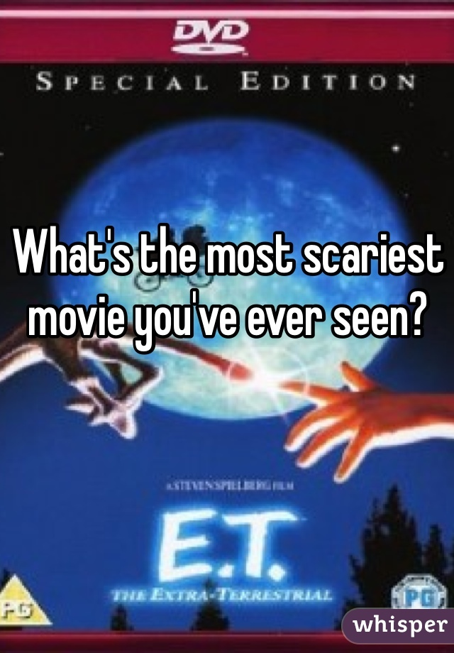 What's the most scariest movie you've ever seen?
