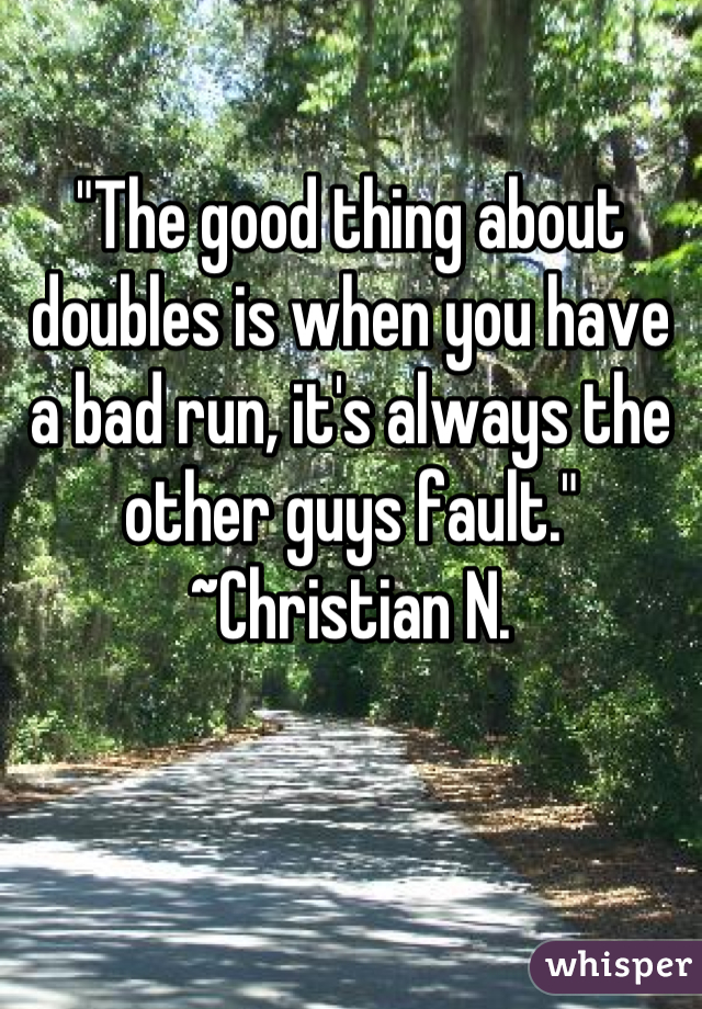 """""""The good thing about doubles is when you have a bad run, it's always the other guys fault."""" ~Christian N."""