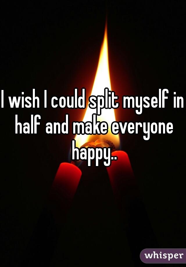 I wish I could split myself in half and make everyone happy..