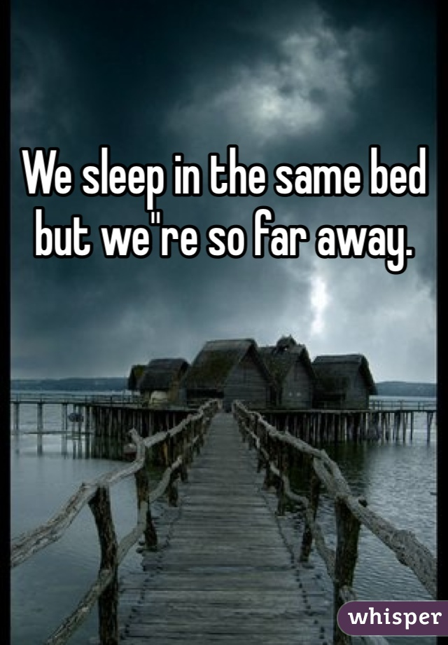 "We sleep in the same bed but we""re so far away."