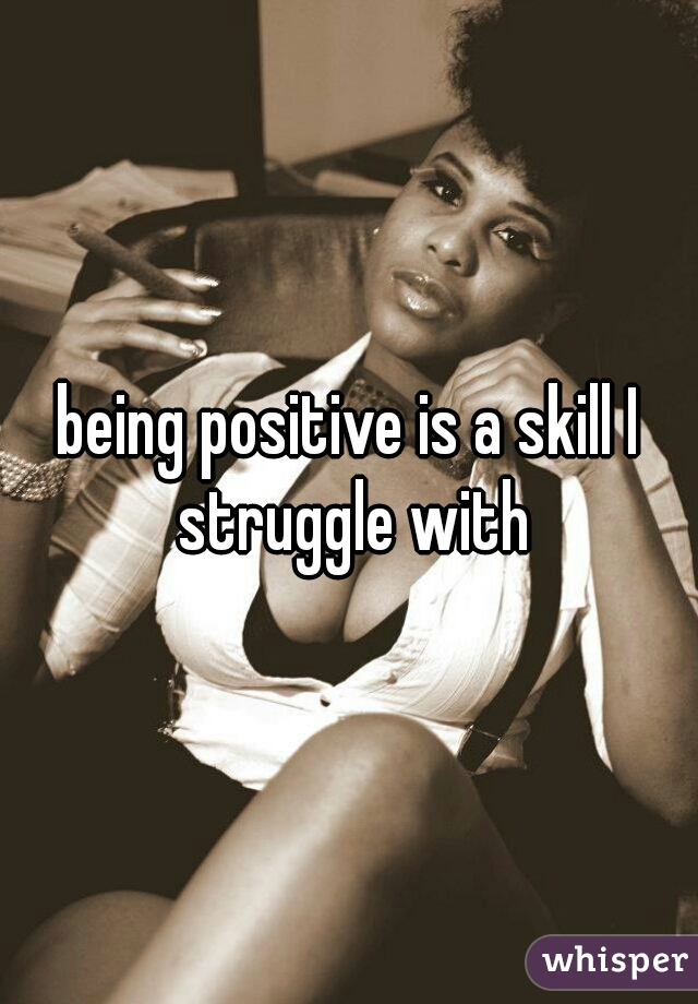 being positive is a skill I struggle with