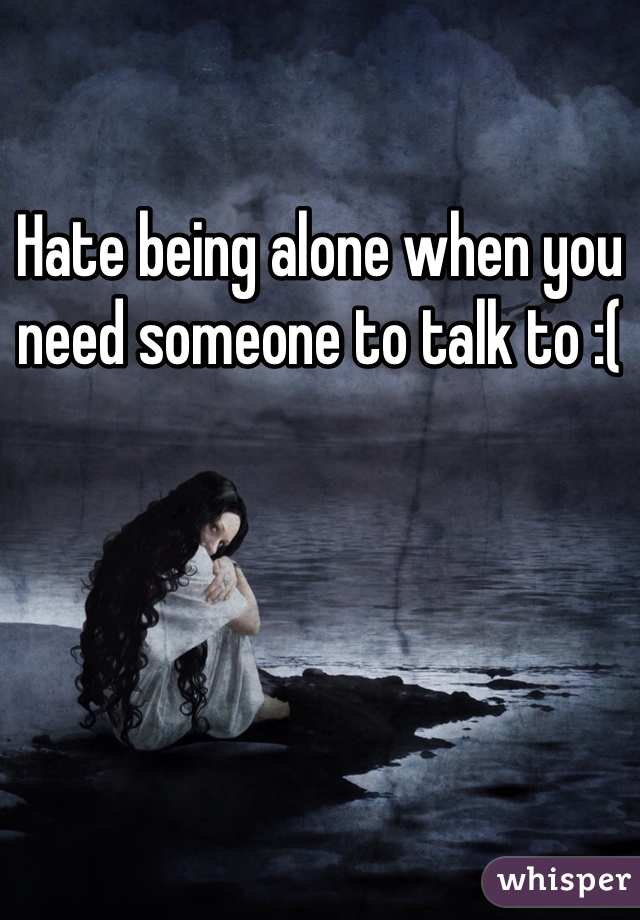 Hate being alone when you need someone to talk to :(
