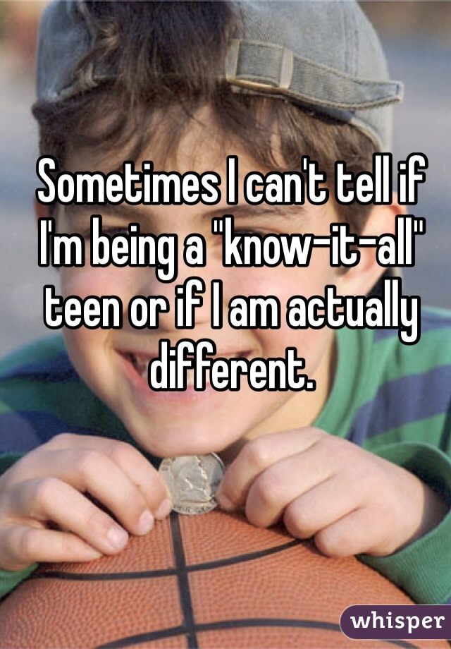 """Sometimes I can't tell if I'm being a """"know-it-all"""" teen or if I am actually different."""