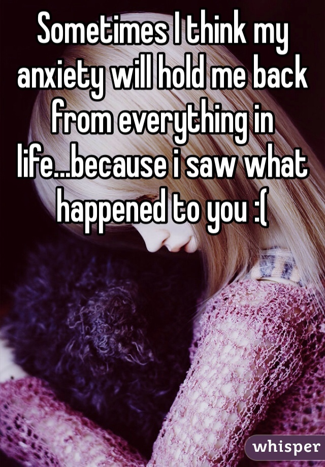 Sometimes I think my anxiety will hold me back from everything in life...because i saw what happened to you :(