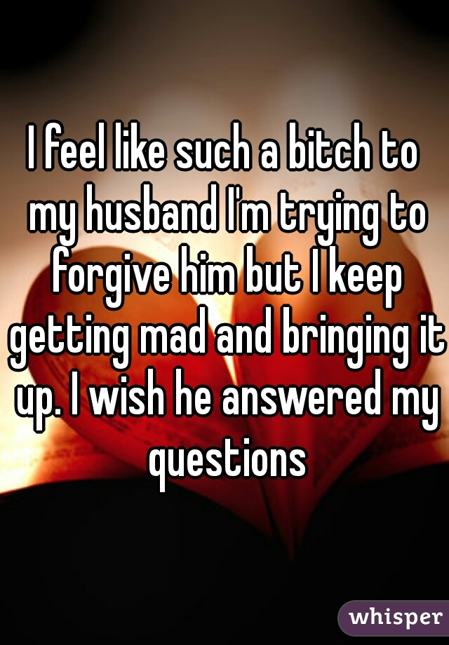 I feel like such a bitch to my husband I'm trying to forgive him but I keep getting mad and bringing it up. I wish he answered my questions