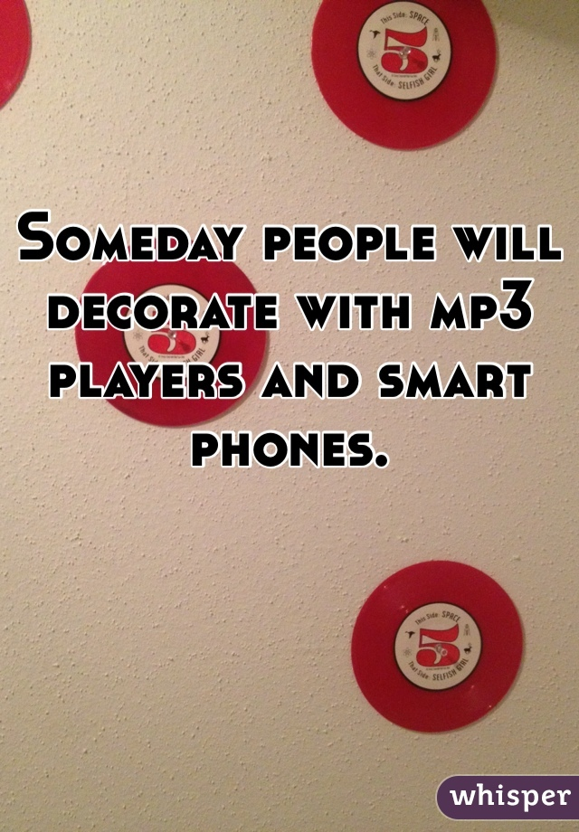 Someday people will decorate with mp3 players and smart phones.