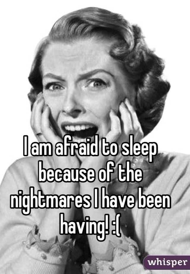 I am afraid to sleep because of the nightmares I have been having! :(
