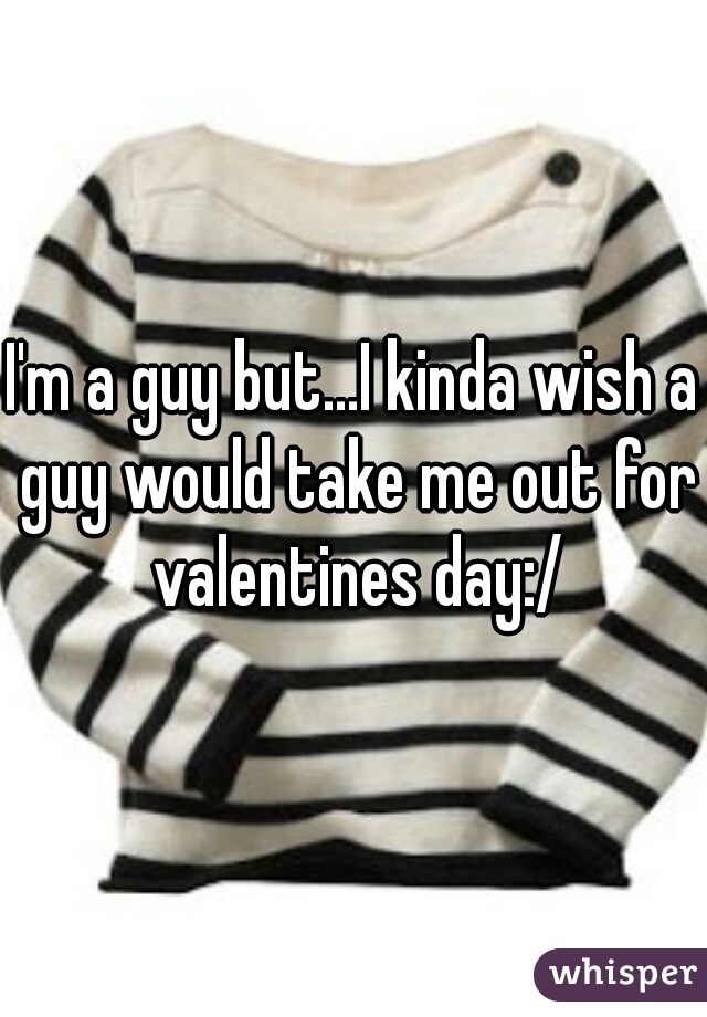 I'm a guy but...I kinda wish a guy would take me out for valentines day:/