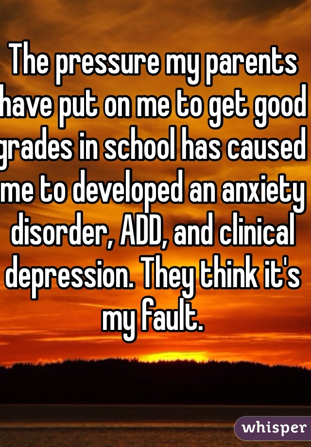 The pressure my parents have put on me to get good grades in school has caused me to developed an anxiety disorder, ADD, and clinical depression. They think it's my fault.