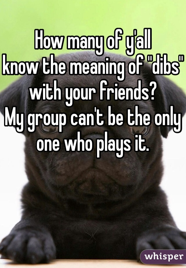 """How many of y'all know the meaning of """"dibs"""" with your friends? My group can't be the only one who plays it."""